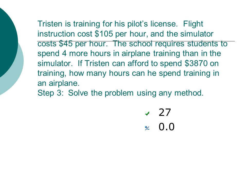 Tristen is training for his pilots license. Flight instruction cost $105 per hour, and the simulator costs $45 per hour. The school requires students