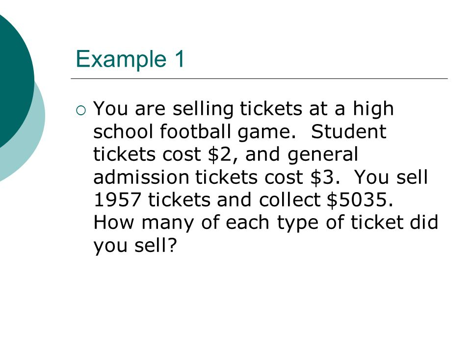 Example 1 You are selling tickets at a high school football game. Student tickets cost $2, and general admission tickets cost $3. You sell 1957 ticket
