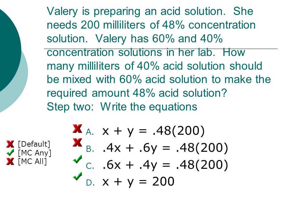 Valery is preparing an acid solution. She needs 200 milliliters of 48% concentration solution. Valery has 60% and 40% concentration solutions in her l