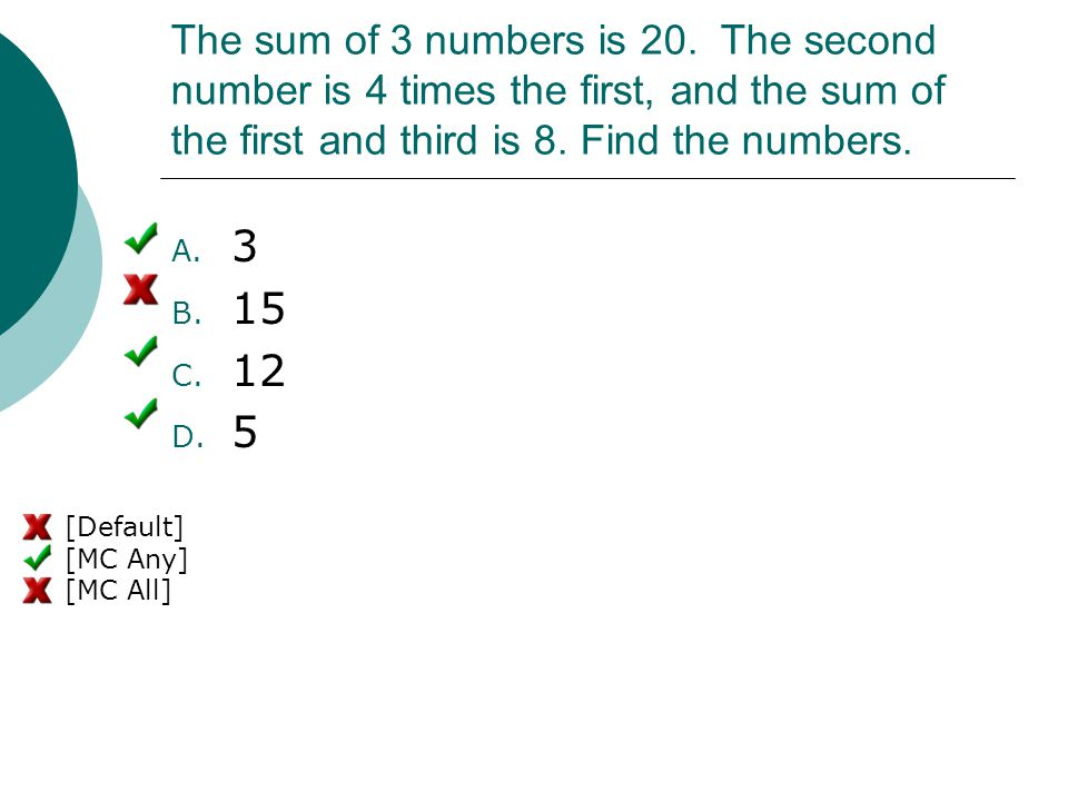 The sum of 3 numbers is 20. The second number is 4 times the first, and the sum of the first and third is 8. Find the numbers. A. 3 B. 15 C. 12 D. 5 [