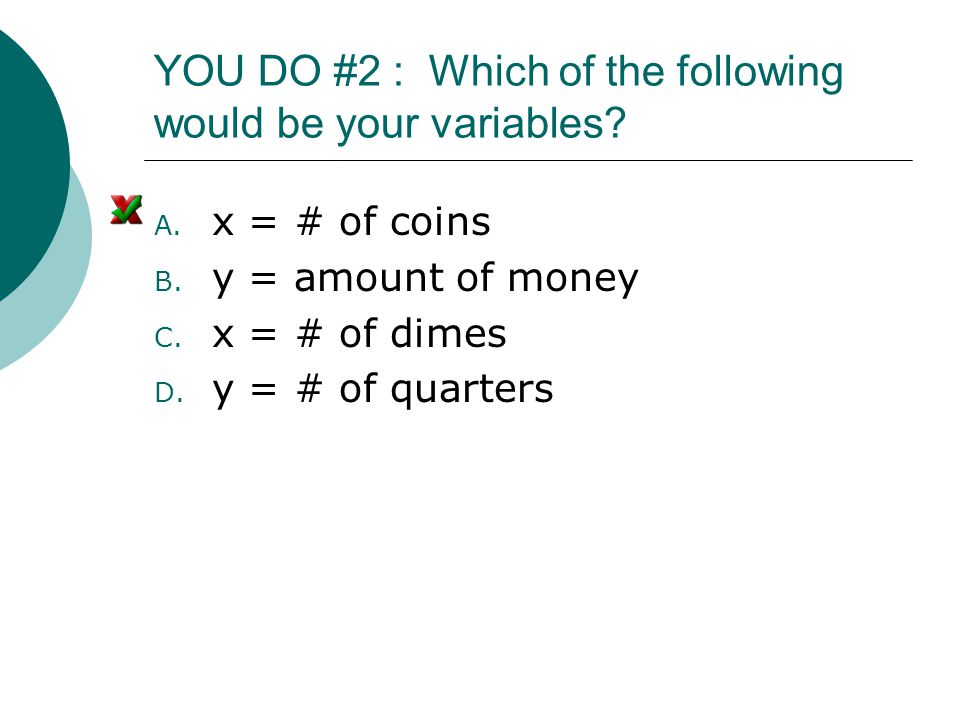 YOU DO #2 : Which of the following would be your variables? A. x = # of coins B. y = amount of money C. x = # of dimes D. y = # of quarters