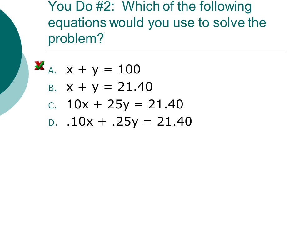 You Do #2: Which of the following equations would you use to solve the problem? A. x + y = 100 B. x + y = 21.40 C. 10x + 25y = 21.40 D..10x +.25y = 21