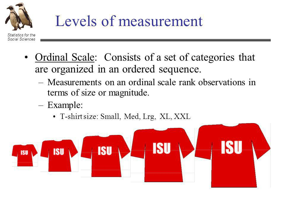 Statistics for the Social Sciences Levels of measurement Ordinal Scale: Consists of a set of categories that are organized in an ordered sequence.