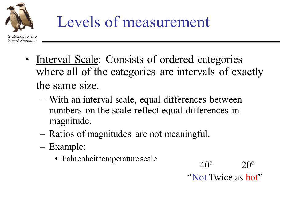 Statistics for the Social Sciences Levels of measurement Interval Scale: Consists of ordered categories where all of the categories are intervals of exactly the same size.