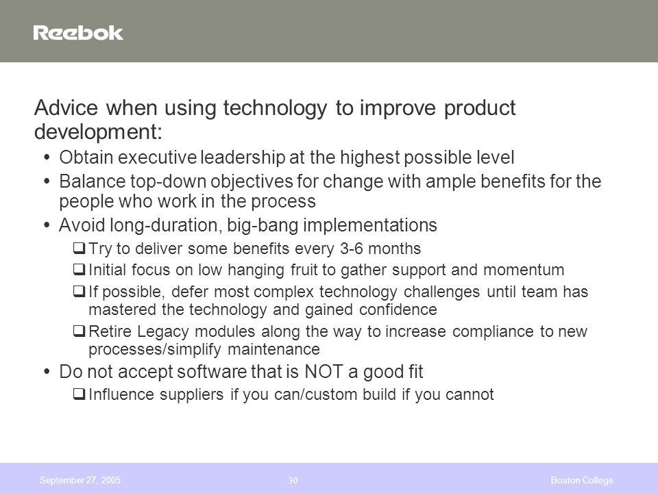 September 27, 2005Boston College30 Advice when using technology to improve product development: Obtain executive leadership at the highest possible level Balance top-down objectives for change with ample benefits for the people who work in the process Avoid long-duration, big-bang implementations qTry to deliver some benefits every 3-6 months qInitial focus on low hanging fruit to gather support and momentum qIf possible, defer most complex technology challenges until team has mastered the technology and gained confidence qRetire Legacy modules along the way to increase compliance to new processes/simplify maintenance Do not accept software that is NOT a good fit qInfluence suppliers if you can/custom build if you cannot