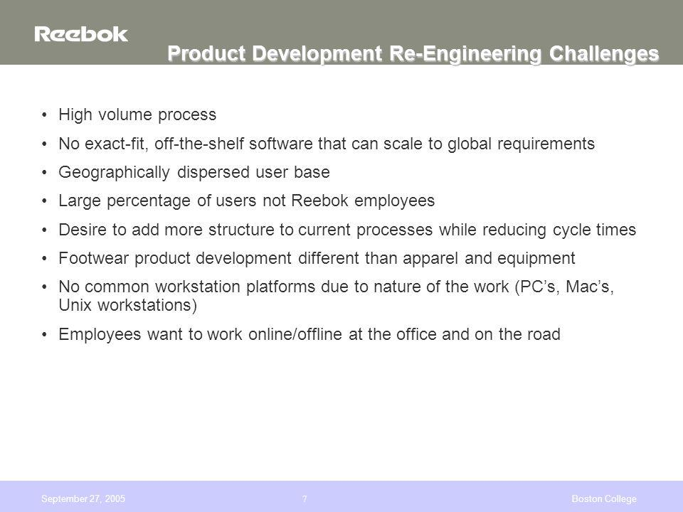 September 27, 2005Boston College7 Product Development Re-Engineering Challenges High volume process No exact-fit, off-the-shelf software that can scale to global requirements Geographically dispersed user base Large percentage of users not Reebok employees Desire to add more structure to current processes while reducing cycle times Footwear product development different than apparel and equipment No common workstation platforms due to nature of the work (PCs, Macs, Unix workstations) Employees want to work online/offline at the office and on the road