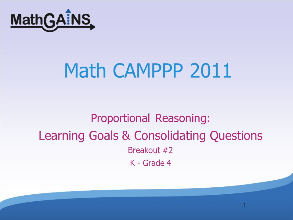 1 Math CAMPPP 2011 Proportional Reasoning: Learning Goals & Consolidating Questions Breakout #2 K - Grade 4