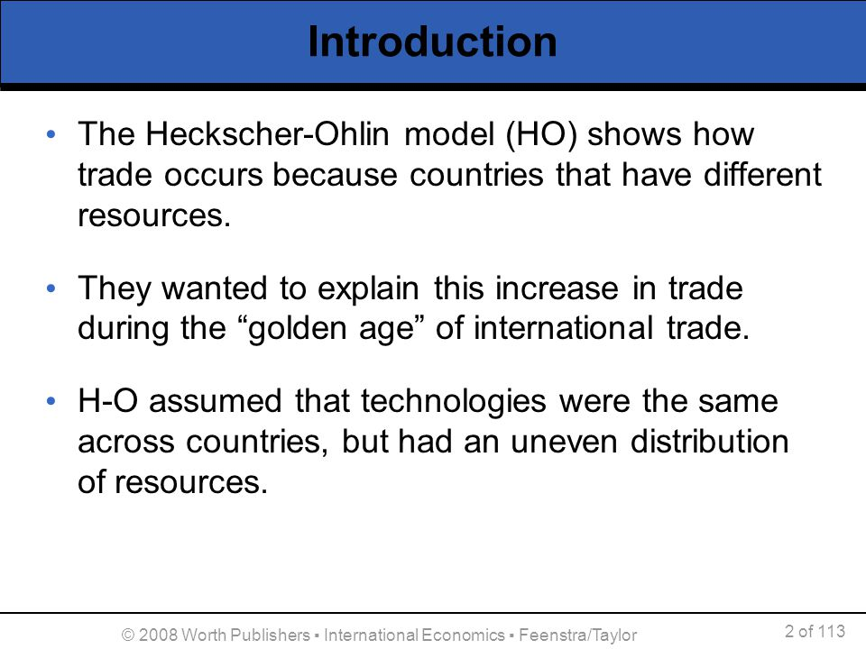 2 of 113 © 2008 Worth Publishers International Economics Feenstra/Taylor Introduction The Heckscher-Ohlin model (HO) shows how trade occurs because co
