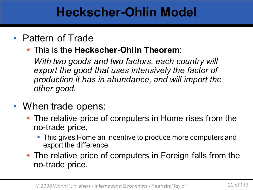 22 of 113 © 2008 Worth Publishers International Economics Feenstra/Taylor Heckscher-Ohlin Model Pattern of Trade This is the Heckscher-Ohlin Theorem: