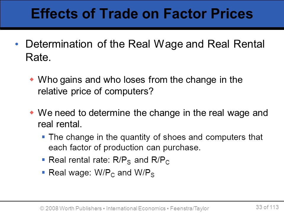 33 of 113 © 2008 Worth Publishers International Economics Feenstra/Taylor Effects of Trade on Factor Prices Determination of the Real Wage and Real Re