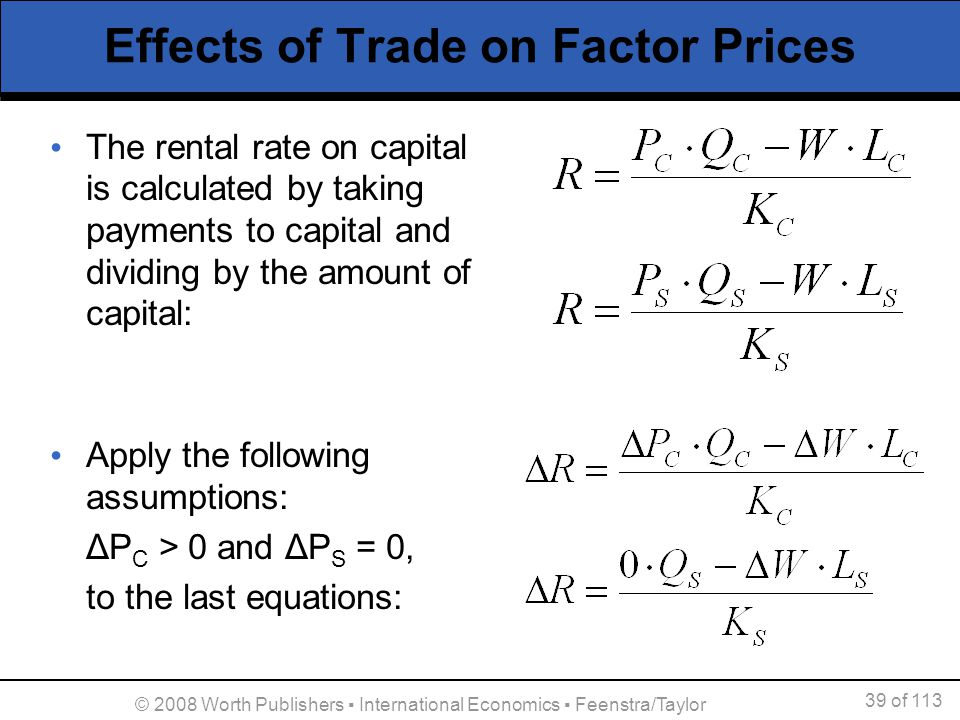 39 of 113 © 2008 Worth Publishers International Economics Feenstra/Taylor Effects of Trade on Factor Prices The rental rate on capital is calculated b