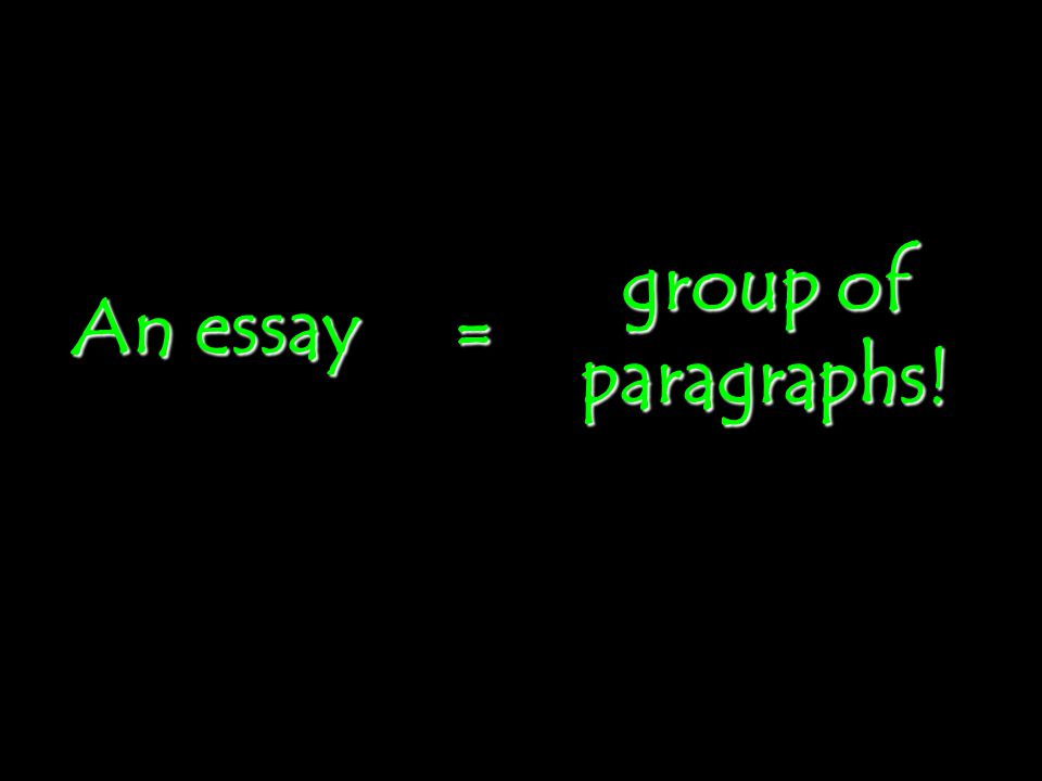 An essay = group of paragraphs!