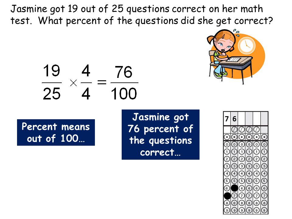 Jasmine got 19 out of 25 questions correct on her math test. What percent of the questions did she get correct? Percent means out of 100… Jasmine got