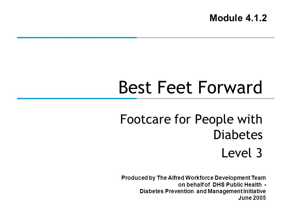 Produced by The Alfred Workforce Development Team on behalf of DHS Public Health - Diabetes Prevention and Management Initiative June 2005 Best Feet Forward Footcare for People with Diabetes Level 3 Module 4.1.2