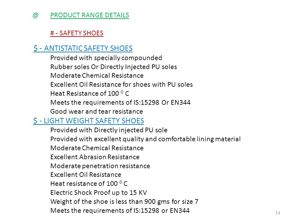 @PRODUCT RANGE DETAILS # - SAFETY SHOES $ - ANTISTATIC SAFETY SHOES Provided with specially compounded Rubber soles Or Directly Injected PU soles Moderate Chemical Resistance Excellent Oil Resistance for shoes with PU soles Heat Resistance of C Meets the requirements of IS:15298 Or EN344 Good wear and tear resistance $ - LIGHT WEIGHT SAFETY SHOES Provided with Directly injected PU sole Provided with excellent quality and comfortable lining material Moderate Chemical Resistance Excellent Abrasion Resistance Moderate penetration resistance Excellent Oil Resistance Heat resistance of C Electric Shock Proof up to 15 KV Weight of the shoe is less than 900 gms for size 7 Meets the requirements of IS:15298 or EN344 14