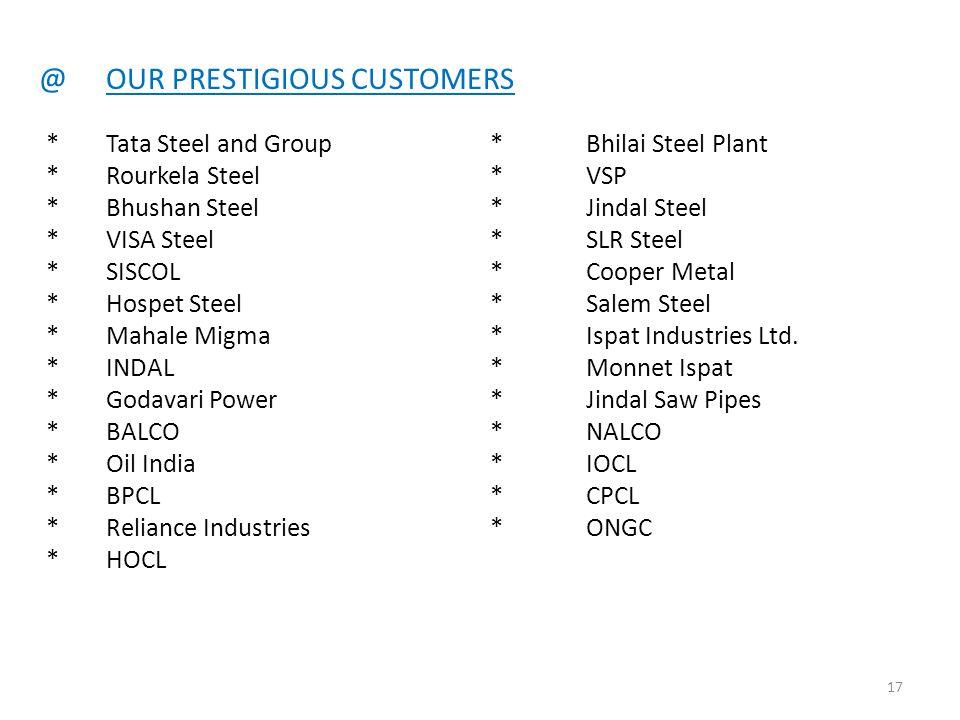 @OUR PRESTIGIOUS CUSTOMERS *Tata Steel and Group* Bhilai Steel Plant *Rourkela Steel*VSP *Bhushan Steel*Jindal Steel *VISA Steel*SLR Steel *SISCOL*Coo