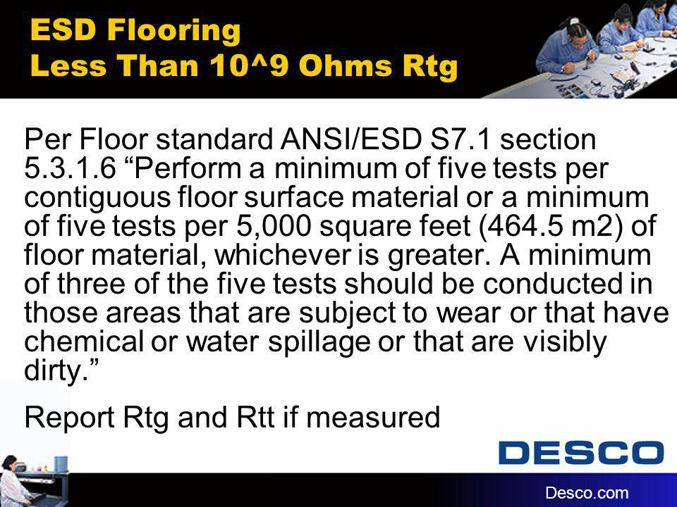 ESD Flooring Less Than 10^9 Ohms Rtg Per Floor standard ANSI/ESD S7.1 section 5.3.1.6 Perform a minimum of five tests per contiguous floor surface mat