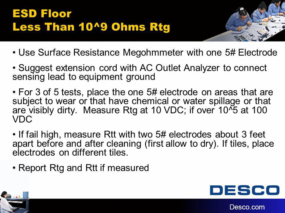 ESD Floor Less Than 10^9 Ohms Rtg Use Surface Resistance Megohmmeter with one 5# Electrode Suggest extension cord with AC Outlet Analyzer to connect s