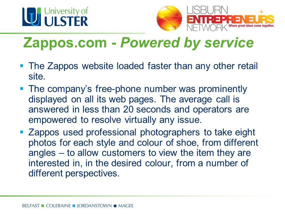 Zappos.com - Powered by service The website includes detailed descriptions of shoes, including added value information that would ordinarily be provided by experts at a shoe store, such as choosing the right size and style, and the importance of gait when choosing a running shoe.