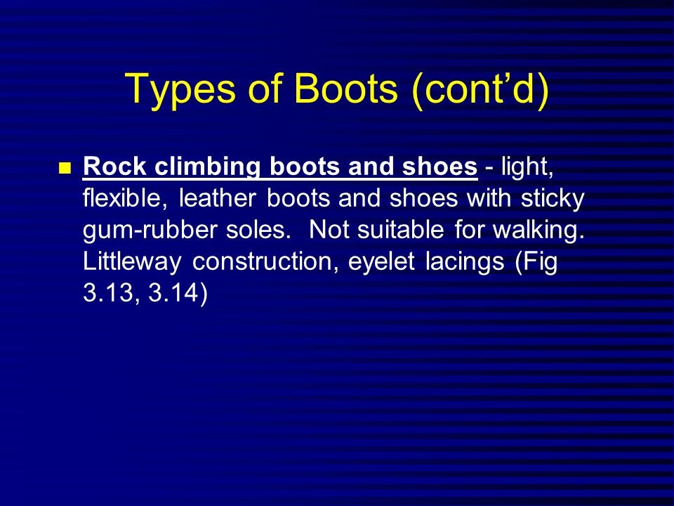 Types of Boots (contd) n Rock climbing boots and shoes - light, flexible, leather boots and shoes with sticky gum-rubber soles.
