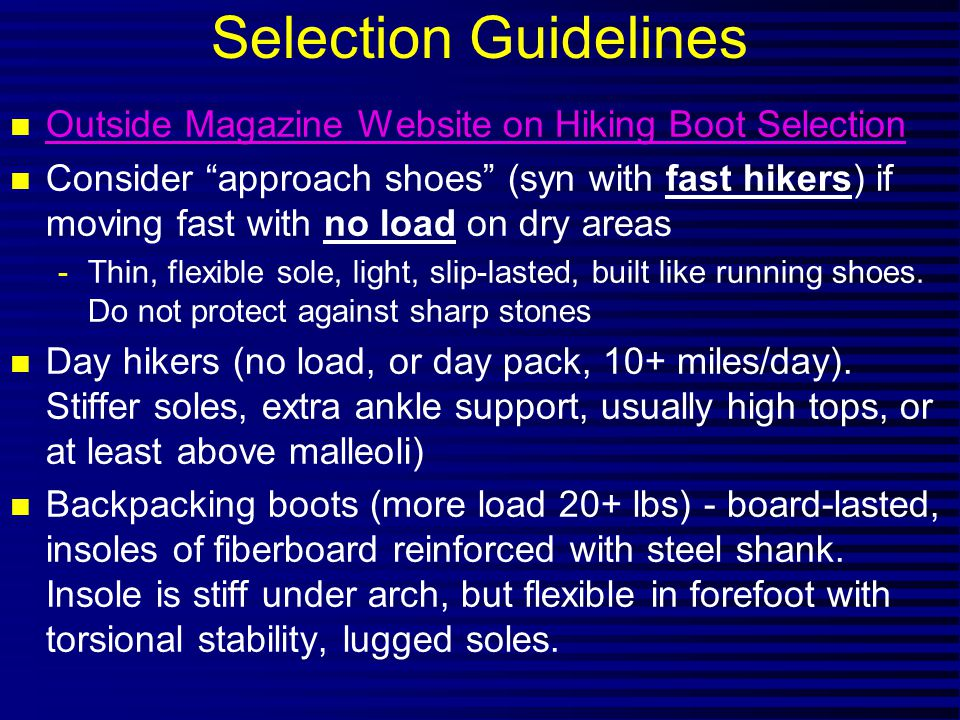 Selection Guidelines n Outside Magazine Website on Hiking Boot Selection Outside Magazine Website on Hiking Boot Selection n Consider approach shoes (syn with fast hikers) if moving fast with no load on dry areas -Thin, flexible sole, light, slip-lasted, built like running shoes.