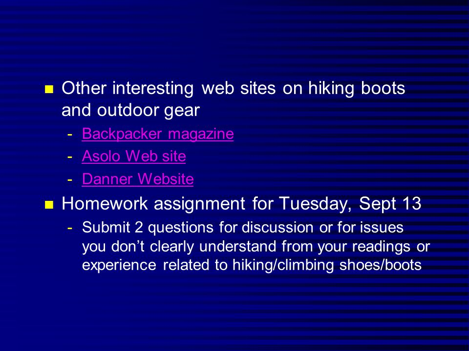 n Other interesting web sites on hiking boots and outdoor gear -Backpacker magazineBackpacker magazine -Asolo Web siteAsolo Web site -Danner WebsiteDanner Website n Homework assignment for Tuesday, Sept 13 -Submit 2 questions for discussion or for issues you dont clearly understand from your readings or experience related to hiking/climbing shoes/boots
