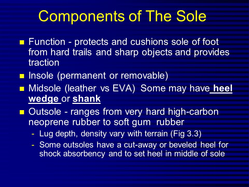 Components of The Sole n Function - protects and cushions sole of foot from hard trails and sharp objects and provides traction n Insole (permanent or removable) n Midsole (leather vs EVA) Some may have heel wedge or shank n Outsole - ranges from very hard high-carbon neoprene rubber to soft gum rubber -Lug depth, density vary with terrain (Fig 3.3) -Some outsoles have a cut-away or beveled heel for shock absorbency and to set heel in middle of sole