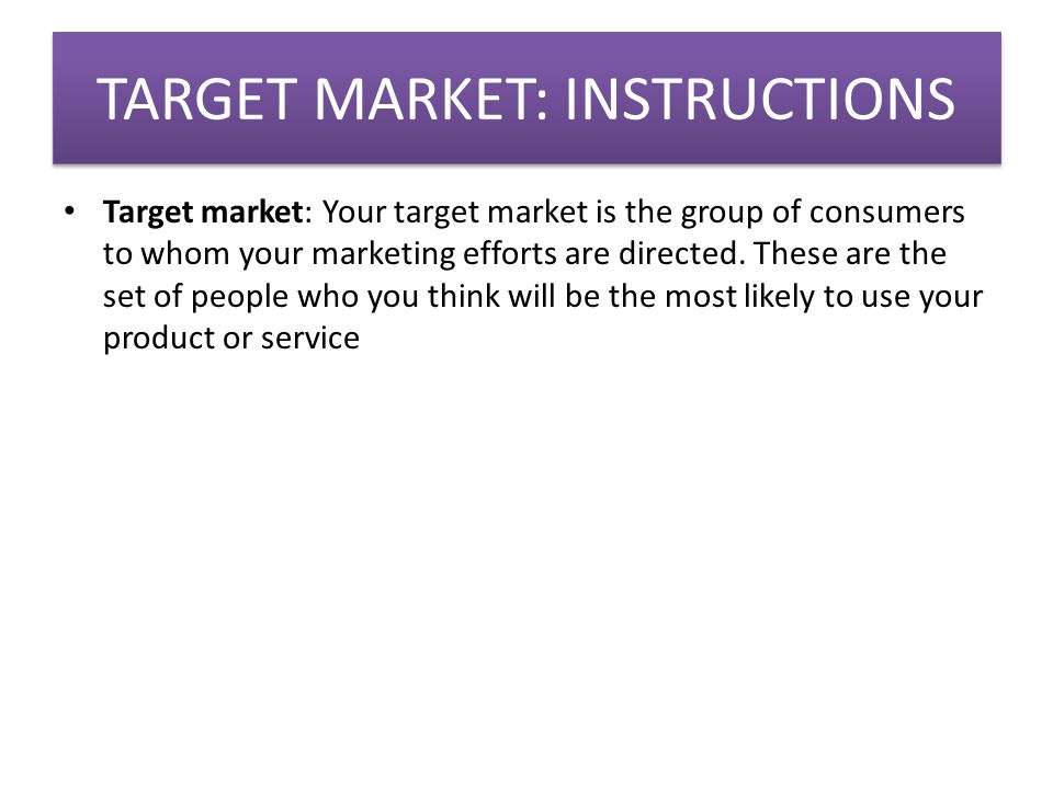 TARGET MARKET: INSTRUCTIONS Target market: Your target market is the group of consumers to whom your marketing efforts are directed.