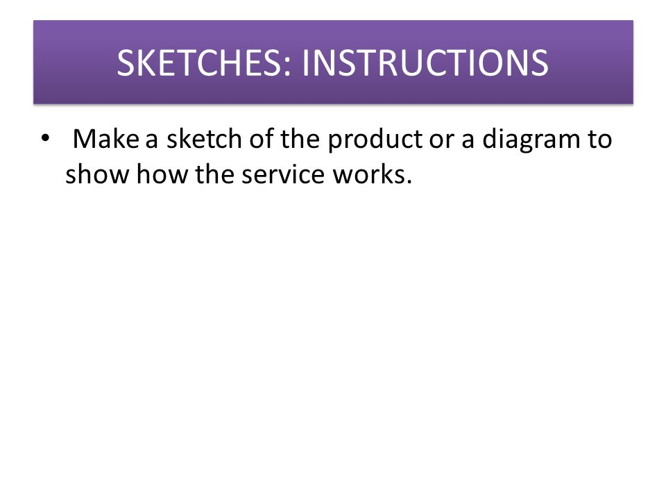 SKETCHES: INSTRUCTIONS Make a sketch of the product or a diagram to show how the service works.