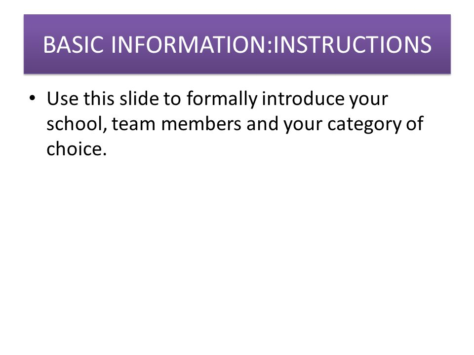 BASIC INFORMATION:INSTRUCTIONS Use this slide to formally introduce your school, team members and your category of choice.