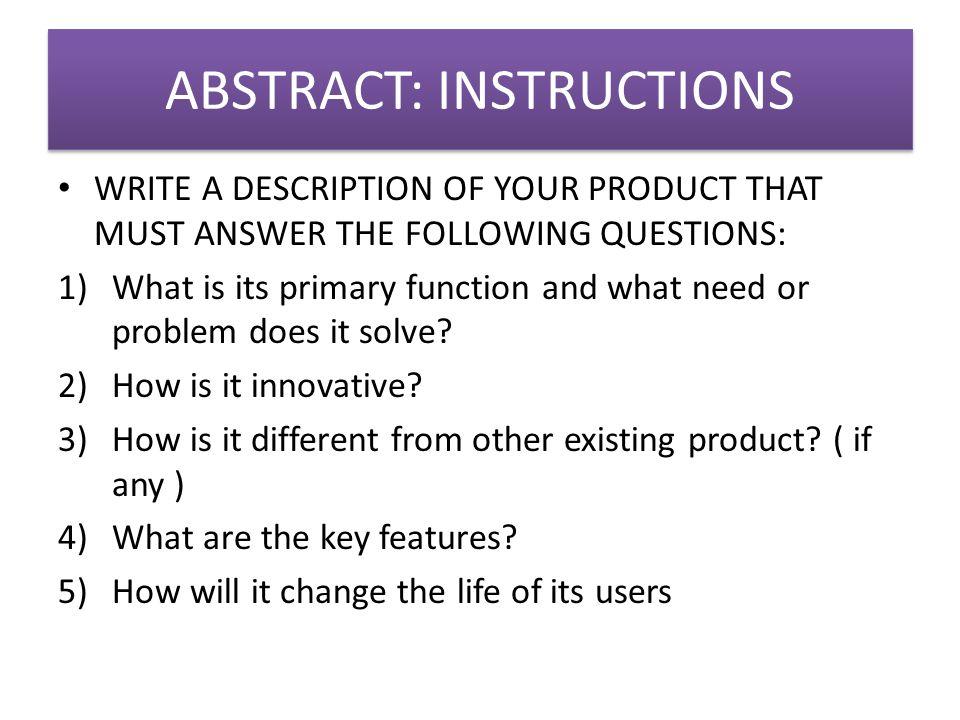 ABSTRACT: INSTRUCTIONS WRITE A DESCRIPTION OF YOUR PRODUCT THAT MUST ANSWER THE FOLLOWING QUESTIONS: 1)What is its primary function and what need or problem does it solve.