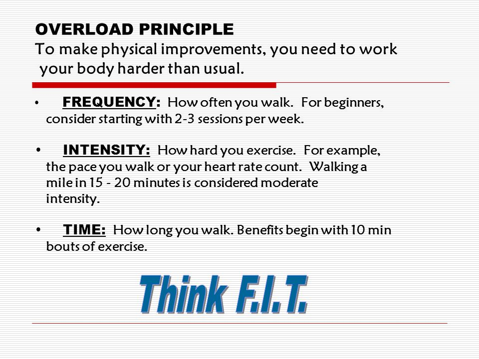 OVERLOAD PRINCIPLE To make physical improvements, you need to work your body harder than usual.