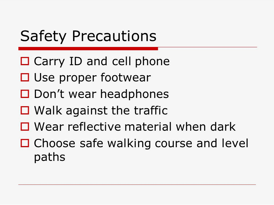 Safety Precautions Carry ID and cell phone Use proper footwear Dont wear headphones Walk against the traffic Wear reflective material when dark Choose safe walking course and level paths