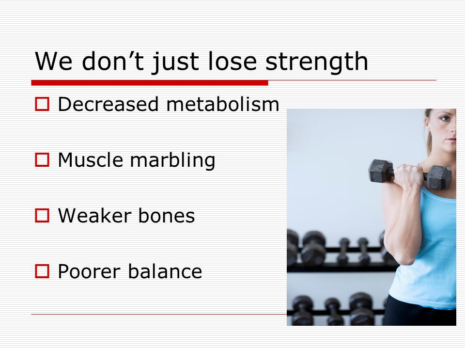 We dont just lose strength Decreased metabolism Muscle marbling Weaker bones Poorer balance