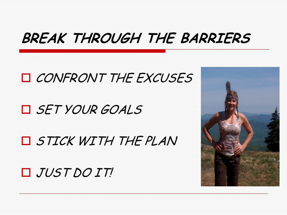 BREAK THROUGH THE BARRIERS CONFRONT THE EXCUSES SET YOUR GOALS STICK WITH THE PLAN JUST DO IT!