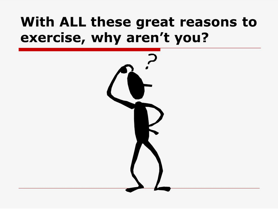 With ALL these great reasons to exercise, why arent you