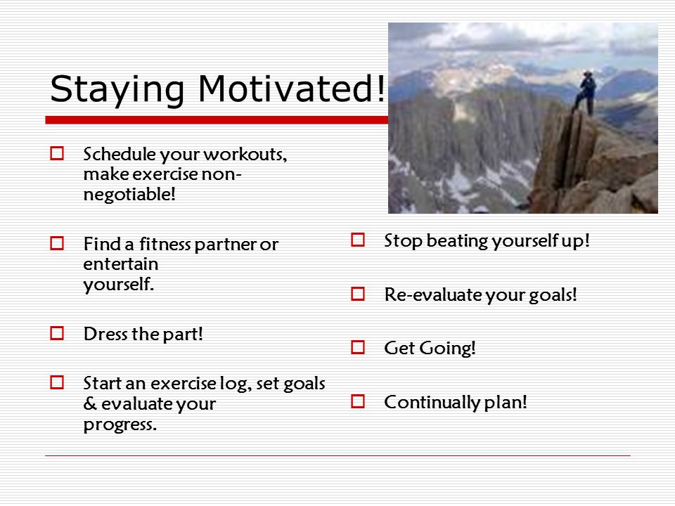 Staying Motivated. Schedule your workouts, make exercise non- negotiable.