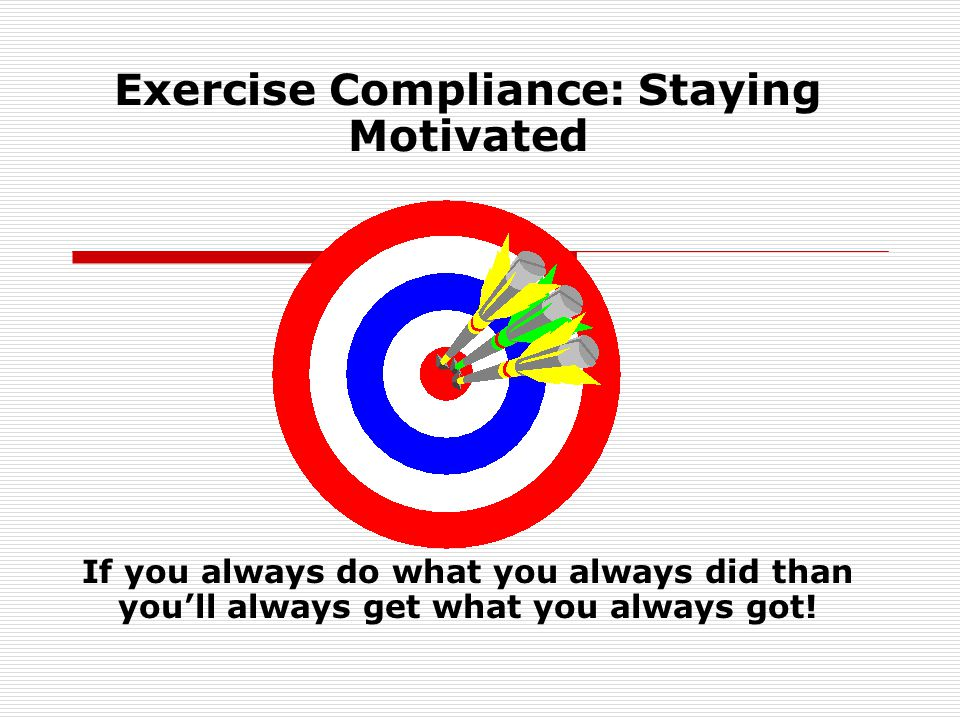 Exercise Compliance: Staying Motivated If you always do what you always did than youll always get what you always got!