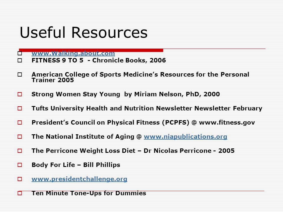 Useful Resources   FITNESS 9 TO 5 - Chronicle Books, 2006 American College of Sports Medicines Resources for the Personal Trainer 2005 Strong Women Stay Young by Miriam Nelson, PhD, 2000 Tufts University Health and Nutrition Newsletter Newsletter February Presidents Council on Physical Fitness   The National Institute of   The Perricone Weight Loss Diet – Dr Nicolas Perricone Body For Life – Bill Phillips   Ten Minute Tone-Ups for Dummies