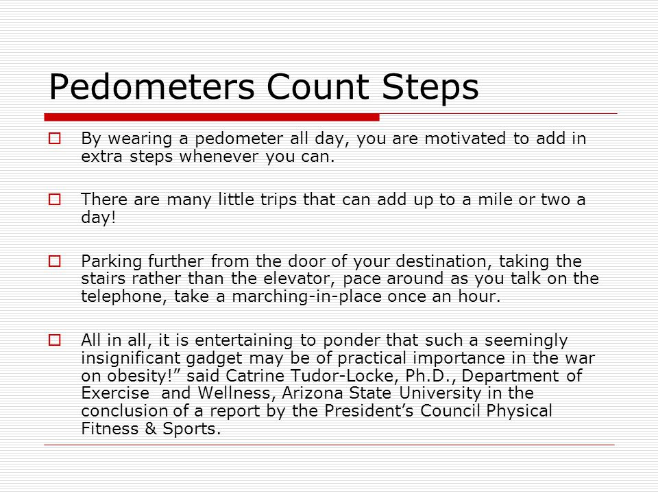 Pedometers Count Steps By wearing a pedometer all day, you are motivated to add in extra steps whenever you can.
