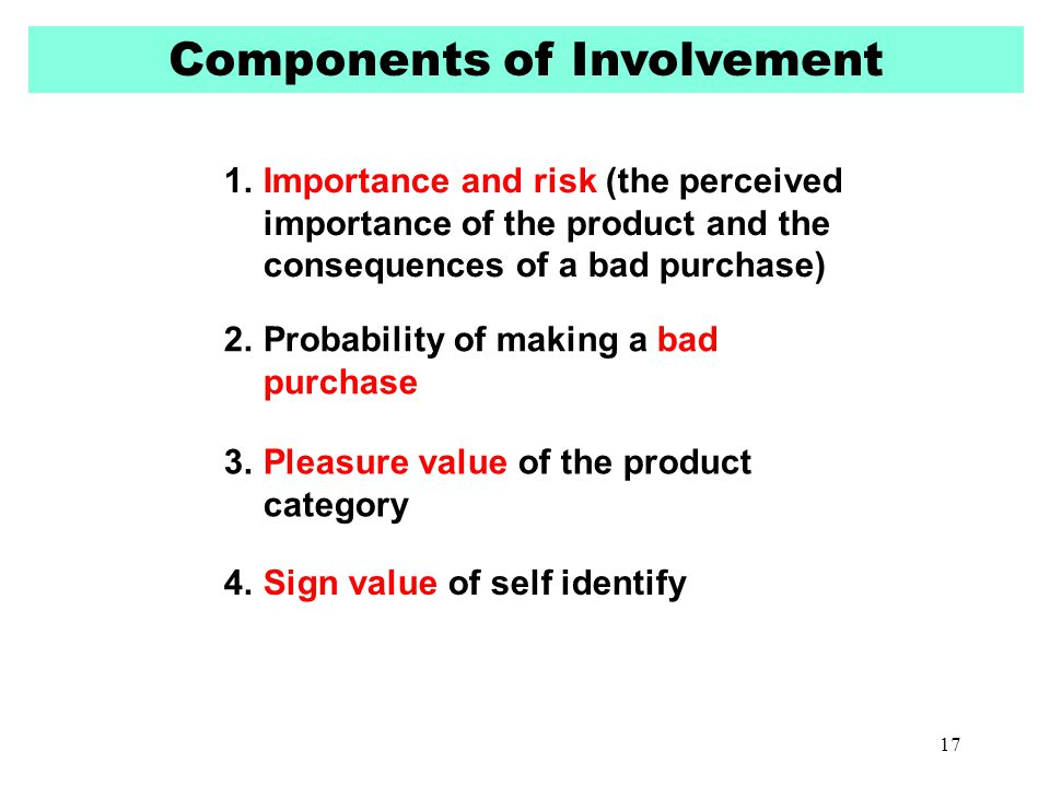 Components of Involvement 1.Importance and risk (the perceived importance of the product and the consequences of a bad purchase) 2.Probability of maki