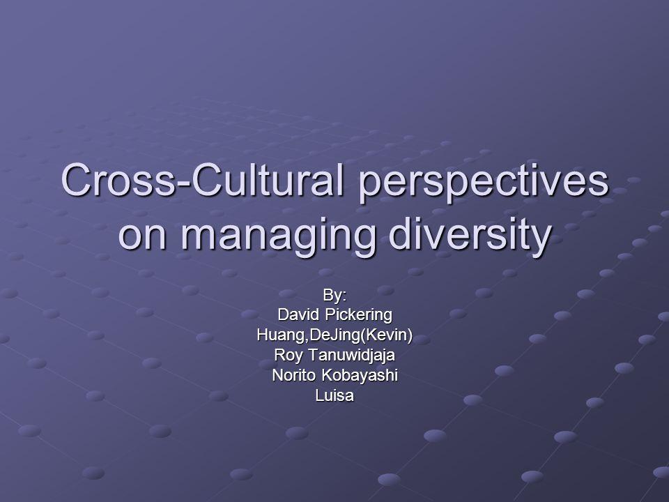 Cross-Cultural perspectives on managing diversity By: David Pickering Huang,DeJing(Kevin) Roy Tanuwidjaja Norito Kobayashi Luisa