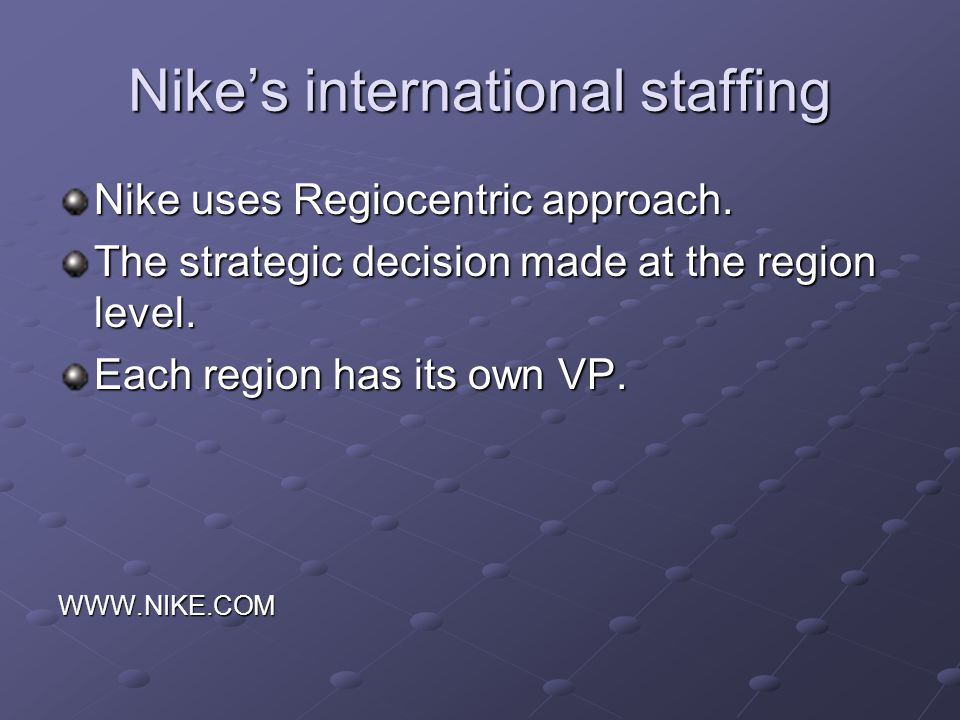 Nikes international staffing Nike uses Regiocentric approach. The strategic decision made at the region level. Each region has its own VP. WWW.NIKE.CO