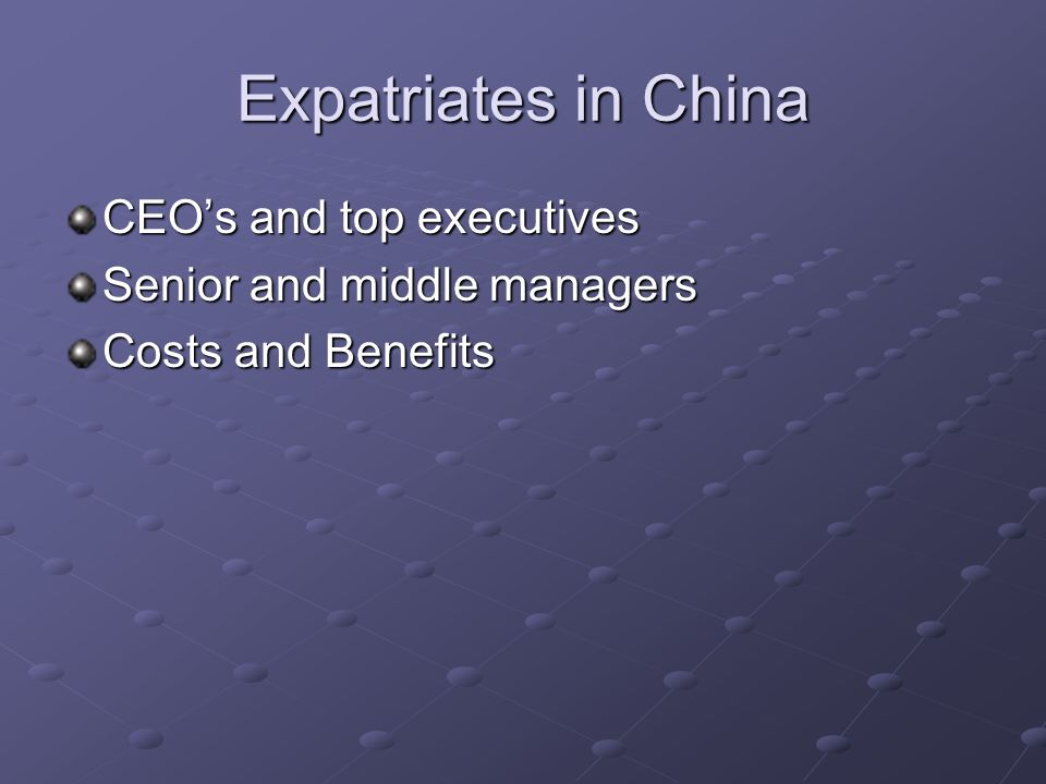 Expatriates in China CEOs and top executives Senior and middle managers Costs and Benefits