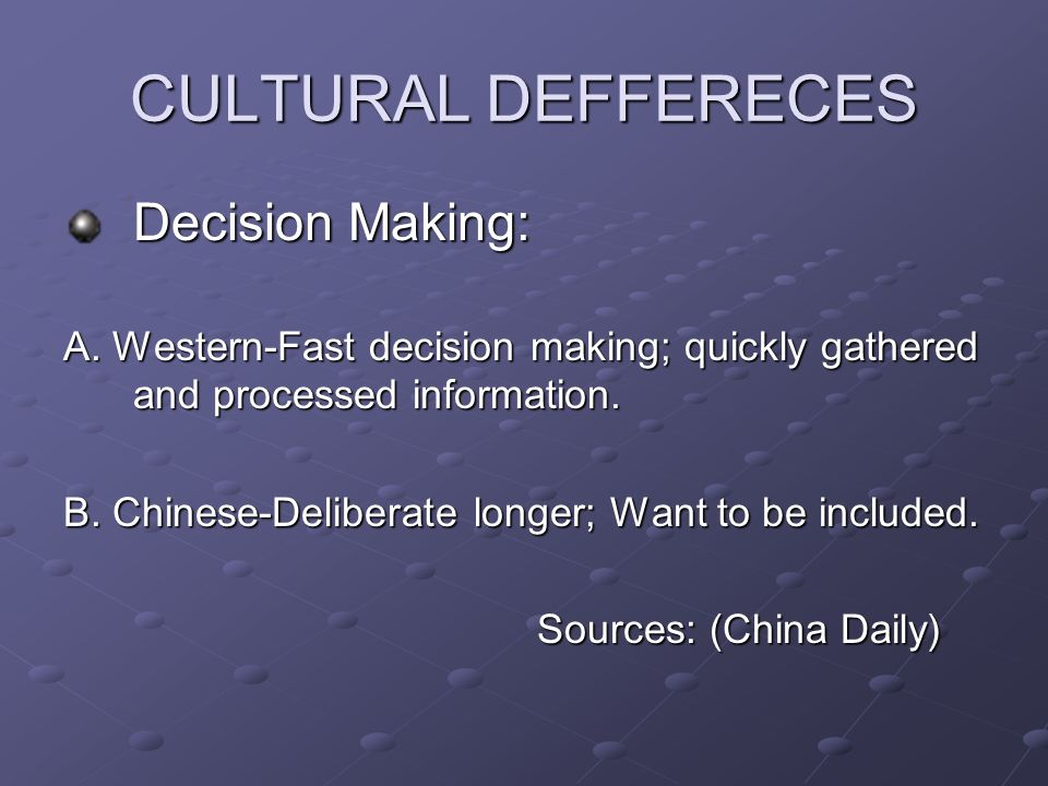 CULTURAL DEFFERECES Decision Making: A. Western-Fast decision making; quickly gathered and processed information. B. Chinese-Deliberate longer; Want t