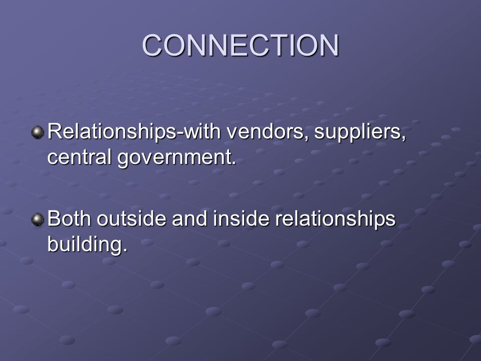 CONNECTION Relationships-with vendors, suppliers, central government. Both outside and inside relationships building.