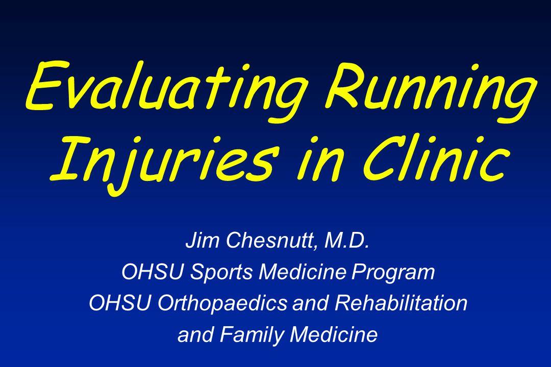 Evaluating Running Injuries in Clinic Jim Chesnutt, M.D. OHSU Sports Medicine Program OHSU Orthopaedics and Rehabilitation and Family Medicine