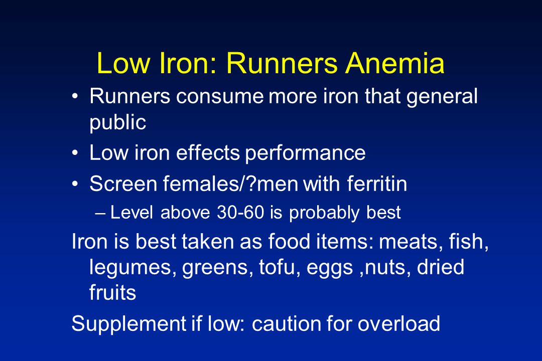 Low Iron: Runners Anemia Runners consume more iron that general public Low iron effects performance Screen females/?men with ferritin –Level above 30-