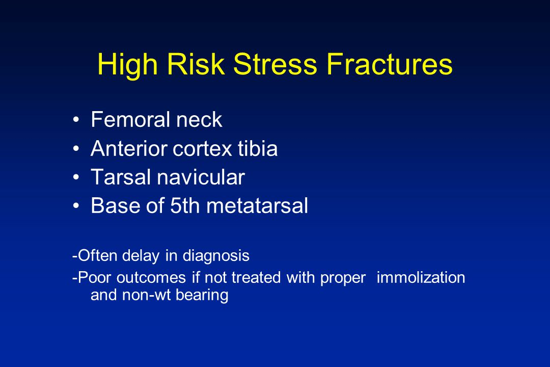 High Risk Stress Fractures Femoral neck Anterior cortex tibia Tarsal navicular Base of 5th metatarsal -Often delay in diagnosis -Poor outcomes if not