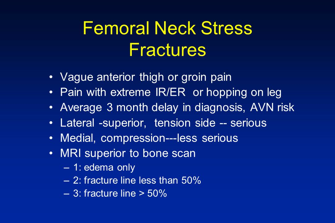 Femoral Neck Stress Fractures Vague anterior thigh or groin pain Pain with extreme IR/ER or hopping on leg Average 3 month delay in diagnosis, AVN ris